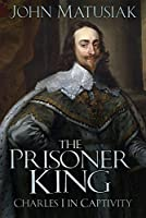 The Prisoner King: Charles I in Captivity