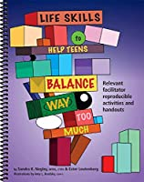 Life Skills to Help Teens Balance Way Too Much!: Relevant Activities and Handouts for the Facilitator