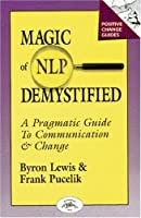 Magic of Nlp Demystified: A Pragmatic Guide to Communication and Change (Positive Change Guides)
