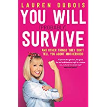 You Will (Probably) Survive: and other things they don't tell you about motherhood