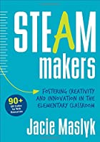 STEAM Makers: Fostering Creativity and Innovation in the Elementary Classroom