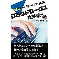 WEBライターのためのクラウドワークス攻略法!: たった300文字の文章作成で、 私の人生が変わった!
