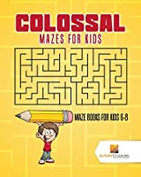 Colossal Mazes for Kids : Maze Books for Kids 6-8