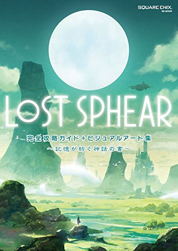 LOST SPHEAR 完全攻略ガイド+ビジュアルアート集 ~記憶が紡ぐ神話の書~ (デジタル版SE-MOOK)