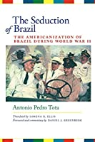 The Seduction of Brazil: The Americanization of Brazil During World War II (LLILAS Translations from Latin America)