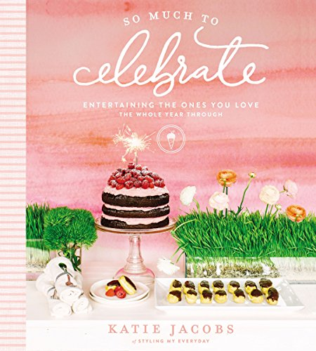 So Much to Celebrate: Entertaining the Ones You Love the Whole Year Through