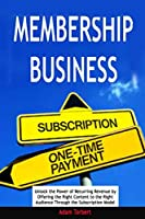 Membership Business: Unlock the Power of Recurring Revenue by Offering the Right Content to the Right Audience Through the Subscription Model