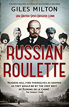 Russian Roulette: A Deadly Game: How British Spies Thwarted Lenin's Global Plot by [Milton, Giles]