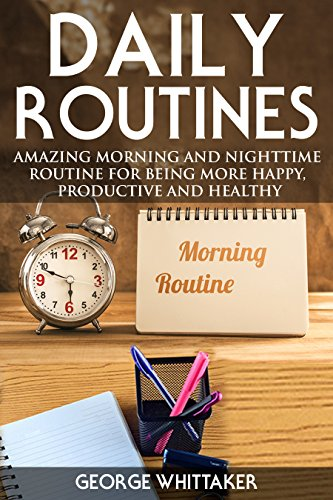 Daily Routine: Amazing Morning and Nighttime Routine for Being More Happy, Productive and Healthy (Daily Routine, Daily Rituals, Daily Routine Makeover, Productivity Book 3) (English Edition)