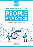 The Basic Principles of People Analytics: Learn how to use HR data to drive better outcomes for your business and employees