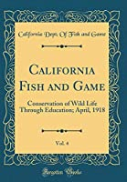 California Fish and Game, Vol. 4: Conservation of Wild Life Through Education; April, 1918 (Classic Reprint)