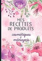 Mes recettes de produits cosmétiques et ménagers: Cahier pour noter des recettes de produits ménagers et cosmétiques bio fait maison. Idée cadeau pour femme ou maman zéro déchet.