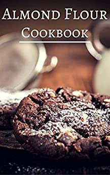 Almond Flour Cookbook: Delicious Almond Flour Baking And Dessert Recipes (Almond Flour Recipes Book 1) by [Baas, Mitchel]
