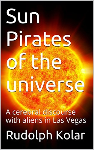 [Kolar, Rudolph]のSun Pirates of the Universe: A cerebral discourse with aliens in Las Vegas (English Edition)