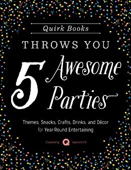 Quirk Books Throws You 5 Awesome Parties: Themes, Snacks, Crafts, Drinks, and Décor for Year-Round Entertaining by [Quirk Books]