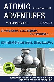 [ジェームズ・マハフィー]のアトミックアドベンチャー 幻の常温核融合、日本の原爆開発、そして放射線殺人…… アトミック三部作