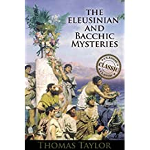THE ELEUSINIAN AND BACCHIC MYSTERIES (The Classic Ancient Greek Religion and Mysteries Literature) - Annotated Greek and Roman Literature Influence Across many cultures