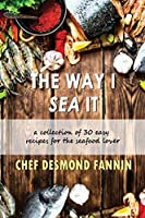 The Way I Sea It: A Collection of 30 Easy Recipes for the Seafood Lover