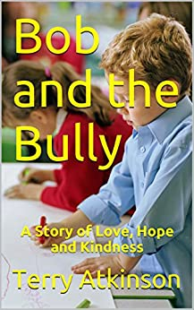 Bob and the Bully: A Story of Love, Hope and Kindness by [Atkinson, Terry]