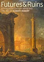 Futures & Ruins: Eighteenth-Century Paris and the Art of Hubert Robert