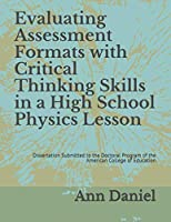 Evaluating Assessment Formats with Critical Thinking Skills in a High School Physics Lesson: Dissertation Submitted to the Doctoral Program of the American College of Education
