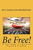 Be Free: 30 Day Guide to Emotional Health and Freedom