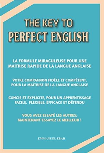 The Key to Perfect English: La formule miraculeuse pour une maîtrise rapide de la langue anglaise - Votre compagnon fidèle et compétent, pour la maîtrise de la langue anglaise (French Edition)