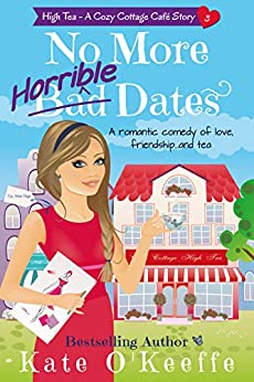 No More Horrible Dates: A romantic comedy of love, friendship . . . and tea (High Tea Book 3) (Cozy Cottage Café 7) by [O'Keeffe, Kate]