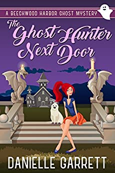 The Ghost Hunter Next Door: A Beechwood Harbor Ghost Mystery (Beechwood Harbor Ghost Mysteries Book 1) by [Garrett, Danielle]