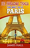Paris: 101 Awesome Things You Must Do in Paris: Paris Travel Guide to the City of Love and Romance. The True Travel Guide from a True Traveler. All You Need To Know About Paris. (English Edition)