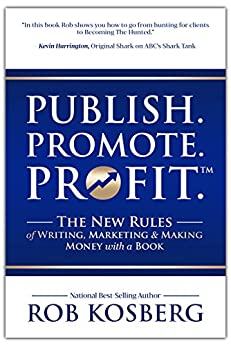 Publish. Promote. Profit.: The New Rules of Writing, Marketing & Making Money with a Book by [Kosberg, Rob]