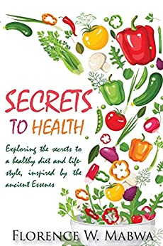 SECRETS  To HEALTH: Exploring The  Secrets To a Healthy DIET and  Lifestyle, Inspired by  the Ancient  ESSENES by [Mabwa, Florence]