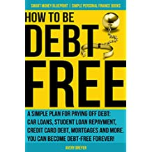 How to Be Debt Free: A simple plan for paying off debt: car loans, student loan repayment, credit card debt, mortgages and more. Debt-free living is within Money Blueprint Book 3) (English Edition)