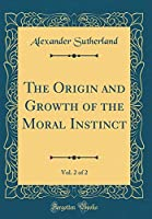 The Origin and Growth of the Moral Instinct, Vol. 2 of 2 (Classic Reprint)