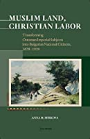 Muslim Land, Christian Labor: Transforming Ottoman Imperial Subjects into Bulgarian National Citizens, 1878-1939