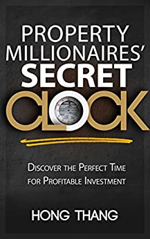 PROPERTY MILLIONAIRES' SECRET CLOCK: DISCOVER THE PERFECT TIME FOR PROFITABLE INVESTMENT by [Thang, Hong]