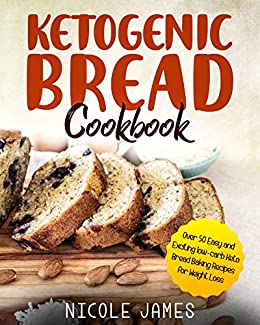 Ketogenic Bread Cookbook: Over 50 Easy and Exciting low-carb Keto Bread Baking Recipes for Weight Loss by [James, Nicole]