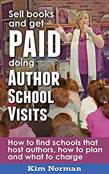 Sell Books and get PAID doing Author School Visits: How to find schools that host authors, how to plan and what to charge by [Norman, Kim]