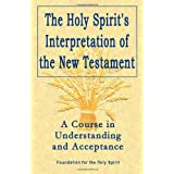 Holy Spirit`s Interpretation of the New Testamen - A Course in Understanding and Acceptance