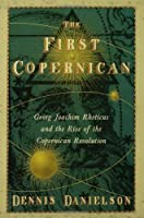 The First Copernican: Georg Joachim Rheticus and the Rise of the Copernican Revolution