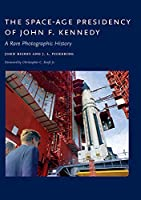 The Space-Age Presidency of John F. Kennedy: A Rare Photographic History