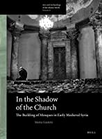 In the Shadow of the Church: The Building of Mosques in Early Medieval Syria (Arts and Archaeology of the Islamic World)