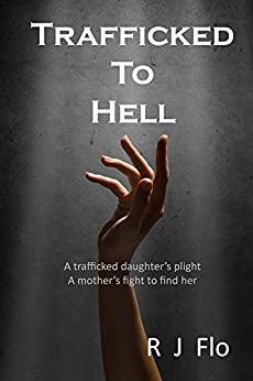 [Flo, R]のTrafficked to Hell: A trafficked daughter's plight. A mother's fight to find her. (English Edition)