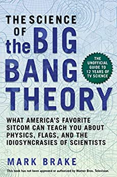 The Science of The Big Bang Theory: What America's Favorite Sitcom Can Teach You about Physics, Flags, and the Idiosyncrasies of Scientists by [Brake, Mark]