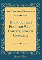 Thoroughfare Plan for Wake County, North Carolina (Classic Reprint)