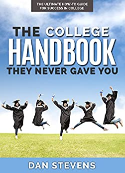 The College Handbook They Never Gave You: The Ultimate How-To Guide for Success in College (The Student Success Series 1) by [Stevens, Dan]