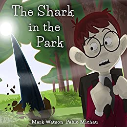 """The Shark in the Park: """"There's a SHARK in the PARK!"""" A (Not-Very-Scary) Great White Shark Escape Story for Kids Aged 4-8 (Mark Watson Children's Books Book 1) by [Watson, Mark]"""