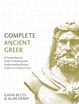 Complete Ancient Greek: A Comprehensive Guide to Reading and Understanding Ancient Greek, with Original Texts (Complete Languages) by [Betts, Gavin, Henry, Alan]
