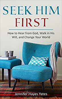 Seek Him First: How to Hear from God, Walk in His Will, and Change Your World by [Yates, Jennifer Hayes]
