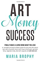 Art Money & Success: A complete and easy-to-follow system for the artist who wasn't born with a business mind. Learn how to find buyers, get paid fairly, negotiate nicely, deal with copycats and sell more art.
